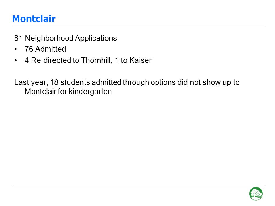 Hillcrest 62 Neighborhood Applications 40 Admitted 22 Re-directed –13 Chabot (one already had a sibling there) –8 Thornhill –1 Kaiser Last year, 7 students admitted through options did not show up to Hillcrest for kindergarten