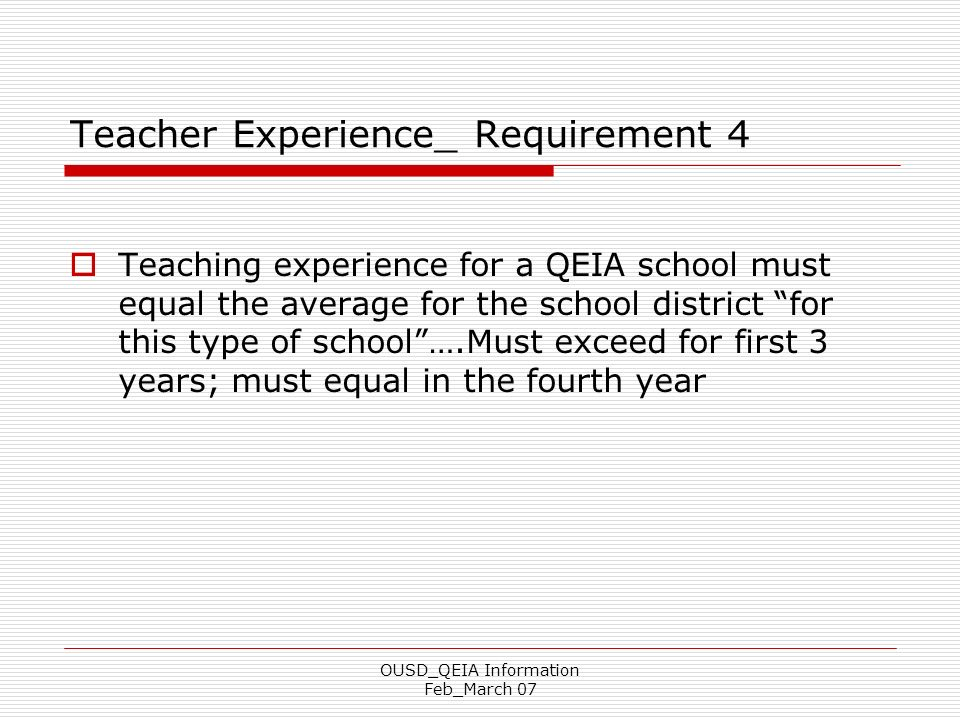 OUSD_QEIA Information Feb_March 07 Teacher Experience_ Requirement 4 Teaching experience for a QEIA school must equal the average for the school distr