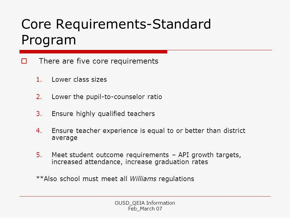 OUSD_QEIA Information Feb_March 07 Core Requirements-Standard Program There are five core requirements 1.Lower class sizes 2.Lower the pupil-to-counse