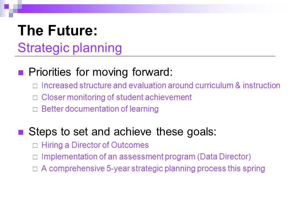 The Future: Strategic planning Priorities for moving forward: Increased structure and evaluation around curriculum & instruction Closer monitoring of student achievement Better documentation of learning Steps to set and achieve these goals: Hiring a Director of Outcomes Implementation of an assessment program (Data Director) A comprehensive 5-year strategic planning process this spring