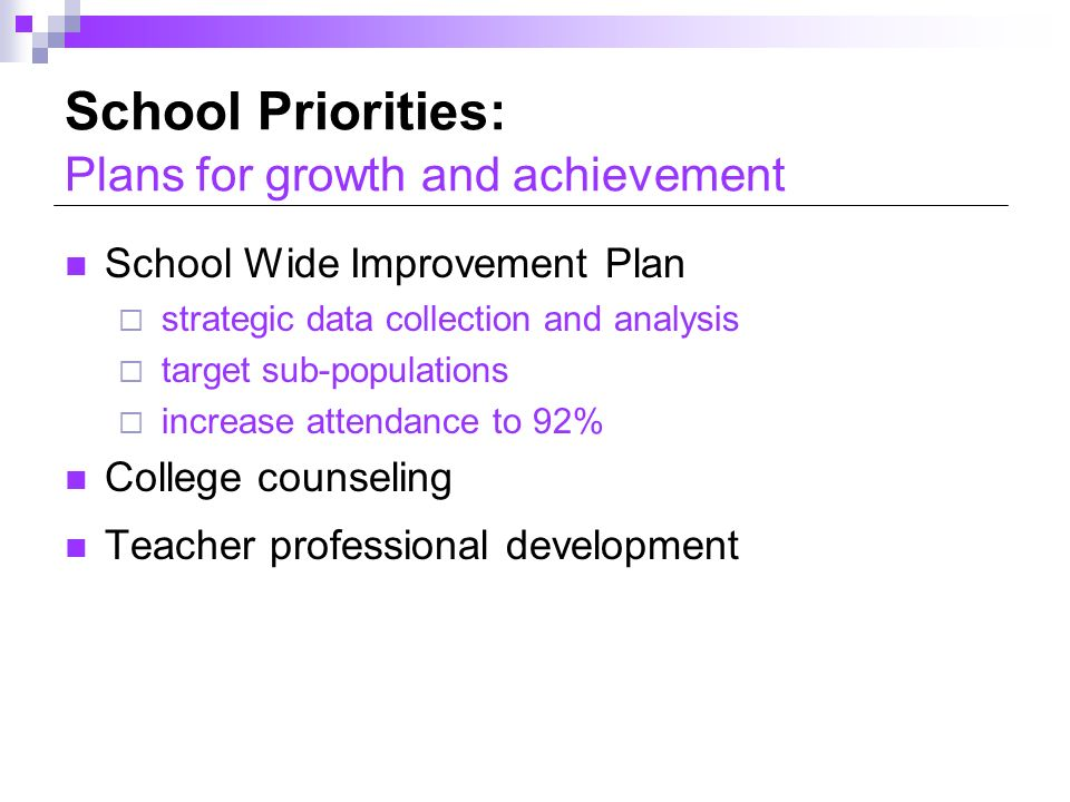 School Priorities: Plans for growth and achievement School Wide Improvement Plan strategic data collection and analysis target sub-populations increase attendance to 92% College counseling Teacher professional development