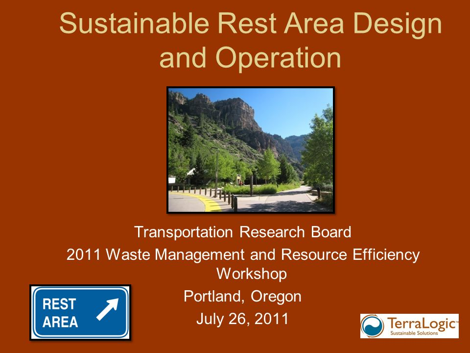 Sustainable Rest Area Design and Operation Transportation Research Board 2011 Waste Management and Resource Efficiency Workshop Portland, Oregon July 26, 2011