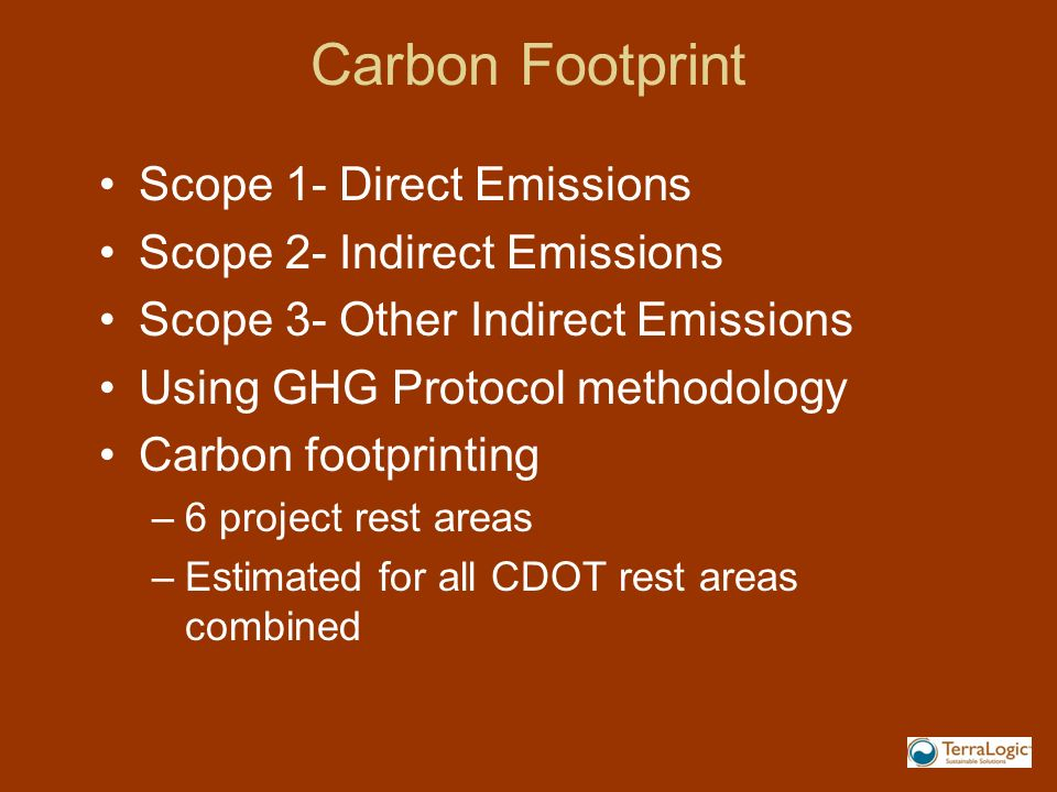 Carbon Footprint Scope 1- Direct Emissions Scope 2- Indirect Emissions Scope 3- Other Indirect Emissions Using GHG Protocol methodology Carbon footprinting –6 project rest areas –Estimated for all CDOT rest areas combined