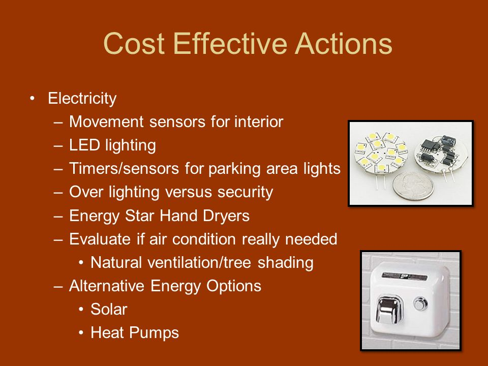 Cost Effective Actions Electricity –Movement sensors for interior –LED lighting –Timers/sensors for parking area lights –Over lighting versus security –Energy Star Hand Dryers –Evaluate if air condition really needed Natural ventilation/tree shading –Alternative Energy Options Solar Heat Pumps