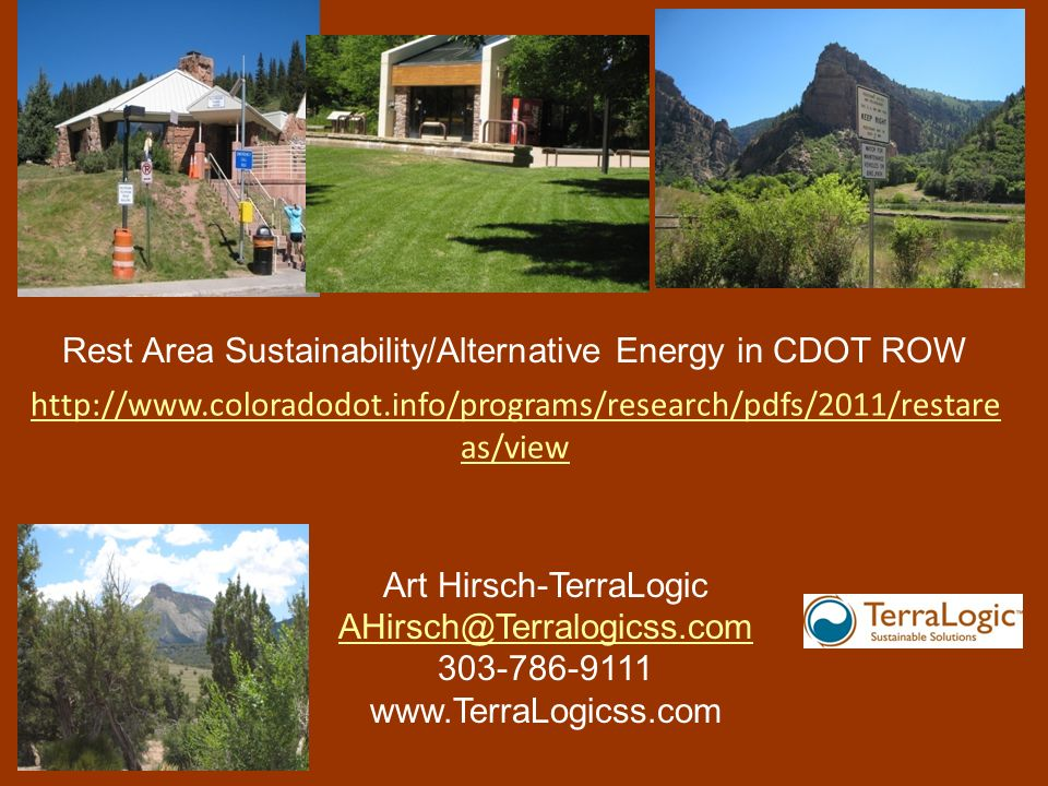 Art Hirsch-TerraLogic AHirsch@Terralogicss.com 303-786-9111 www.TerraLogicss.com http://www.coloradodot.info/programs/research/pdfs/2011/restare as/view Rest Area Sustainability/Alternative Energy in CDOT ROW