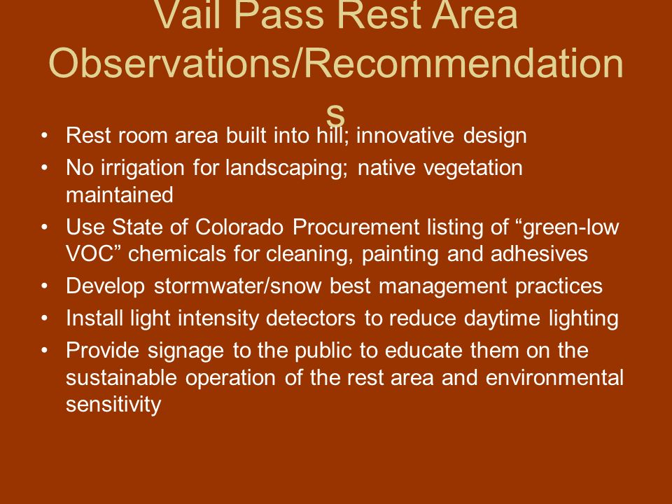 Vail Pass Rest Area Observations/Recommendation s Rest room area built into hill; innovative design No irrigation for landscaping; native vegetation maintained Use State of Colorado Procurement listing of green-low VOC chemicals for cleaning, painting and adhesives Develop stormwater/snow best management practices Install light intensity detectors to reduce daytime lighting Provide signage to the public to educate them on the sustainable operation of the rest area and environmental sensitivity