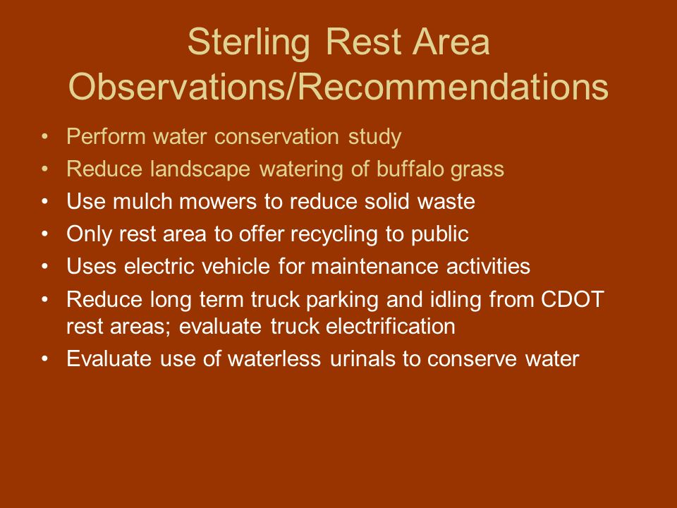 Sterling Rest Area Observations/Recommendations Perform water conservation study Reduce landscape watering of buffalo grass Use mulch mowers to reduce solid waste Only rest area to offer recycling to public Uses electric vehicle for maintenance activities Reduce long term truck parking and idling from CDOT rest areas; evaluate truck electrification Evaluate use of waterless urinals to conserve water