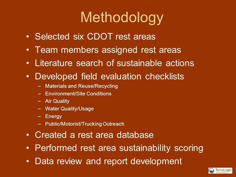 Methodology Selected six CDOT rest areas Team members assigned rest areas Literature search of sustainable actions Developed field evaluation checklists –Materials and Reuse/Recycling –Environment/Site Conditions –Air Quality –Water Quality/Usage –Energy –Public/Motorist/Trucking Outreach Created a rest area database Performed rest area sustainability scoring Data review and report development