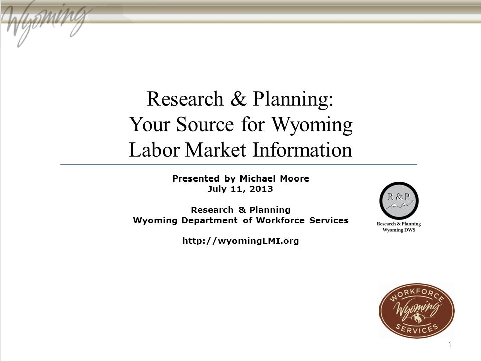 Research & Planning: Your Source for Wyoming Labor Market Information Presented by Michael Moore July 11, 2013 Research & Planning Wyoming Department of Workforce Services http://wyomingLMI.org 1