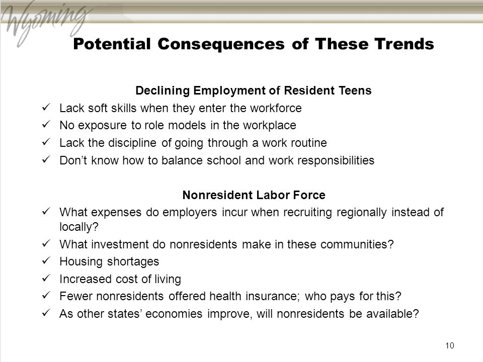 Potential Consequences of These Trends Declining Employment of Resident Teens Lack soft skills when they enter the workforce No exposure to role models in the workplace Lack the discipline of going through a work routine Dont know how to balance school and work responsibilities Nonresident Labor Force What expenses do employers incur when recruiting regionally instead of locally.