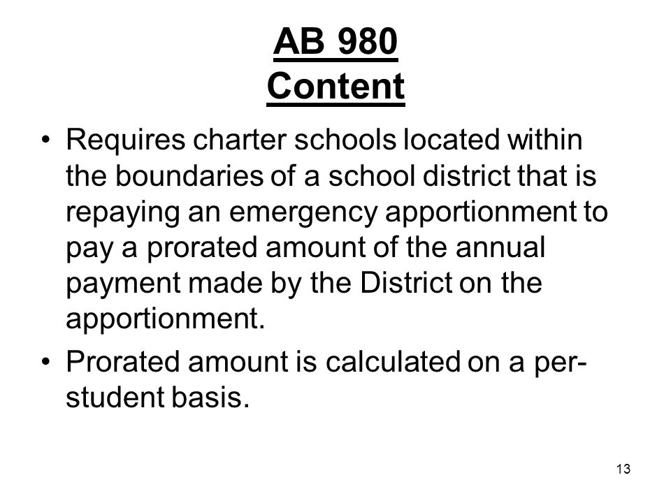 13 AB 980 Content Requires charter schools located within the boundaries of a school district that is repaying an emergency apportionment to pay a prorated amount of the annual payment made by the District on the apportionment.