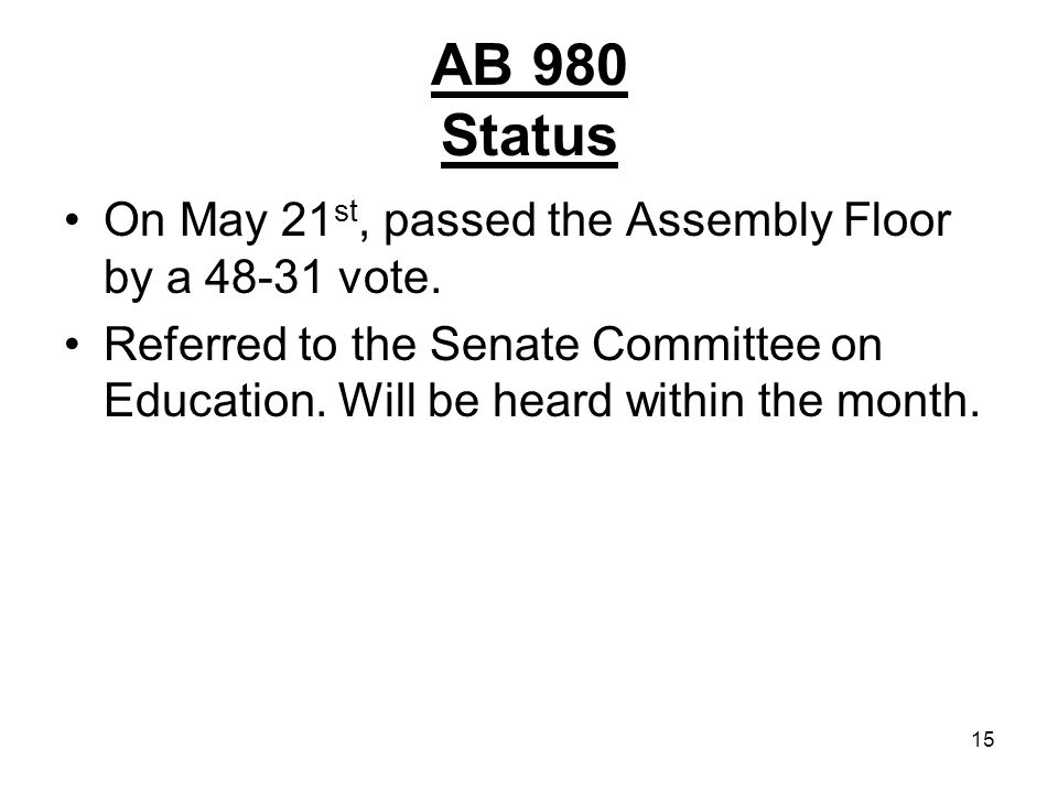 15 AB 980 Status On May 21 st, passed the Assembly Floor by a 48-31 vote. Referred to the Senate Committee on Education. Will be heard within the mont
