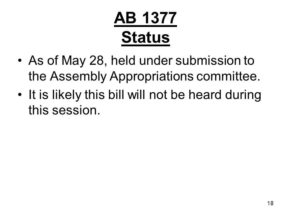 18 AB 1377 Status As of May 28, held under submission to the Assembly Appropriations committee.