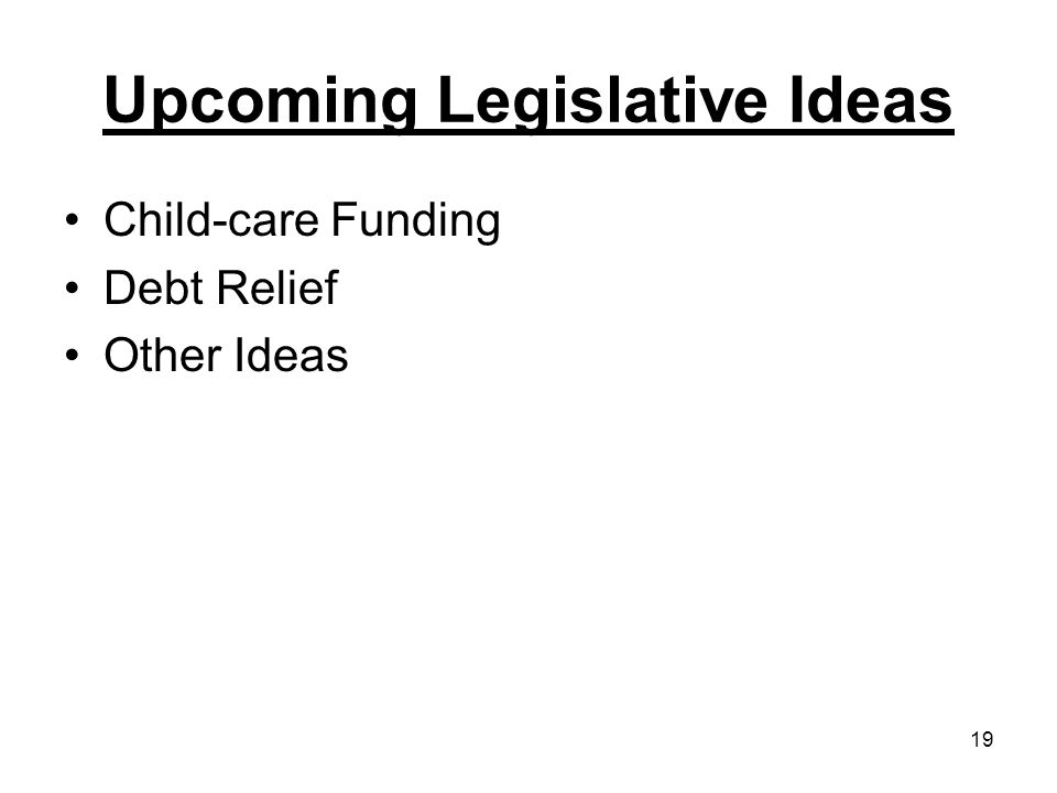 19 Upcoming Legislative Ideas Child-care Funding Debt Relief Other Ideas