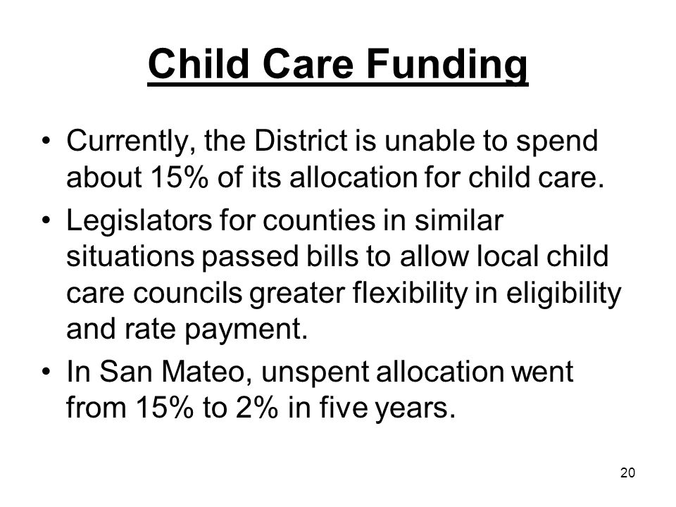 20 Child Care Funding Currently, the District is unable to spend about 15% of its allocation for child care.