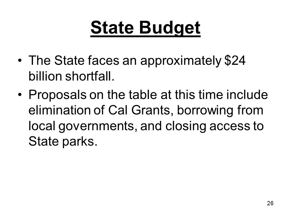 26 State Budget The State faces an approximately $24 billion shortfall. Proposals on the table at this time include elimination of Cal Grants, borrowi