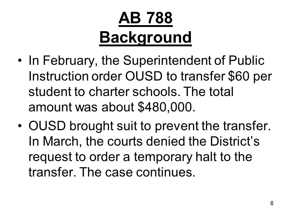 6 AB 788 Background In February, the Superintendent of Public Instruction order OUSD to transfer $60 per student to charter schools. The total amount