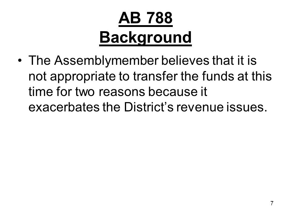 7 AB 788 Background The Assemblymember believes that it is not appropriate to transfer the funds at this time for two reasons because it exacerbates the Districts revenue issues.