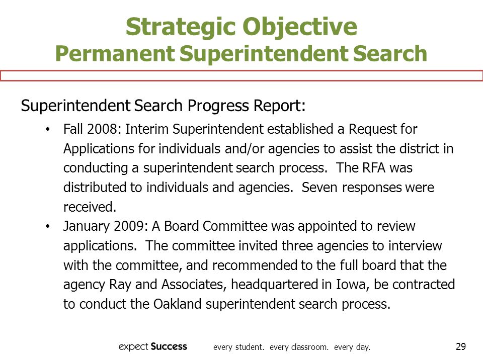 every student. every classroom. every day. 29 Strategic Objective Permanent Superintendent Search Superintendent Search Progress Report: Fall 2008: In