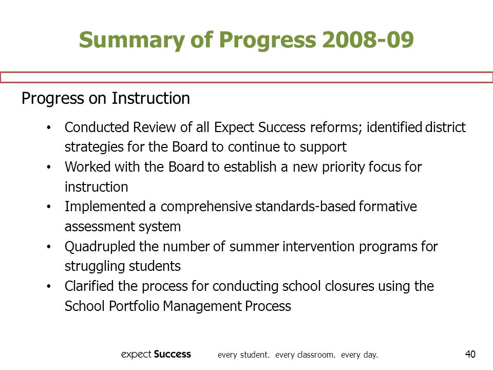 every student. every classroom. every day. 40 Summary of Progress 2008-09 Progress on Instruction Conducted Review of all Expect Success reforms; iden
