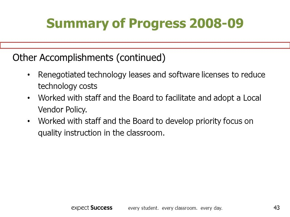 every student. every classroom. every day. 43 Summary of Progress 2008-09 Other Accomplishments (continued) Renegotiated technology leases and softwar
