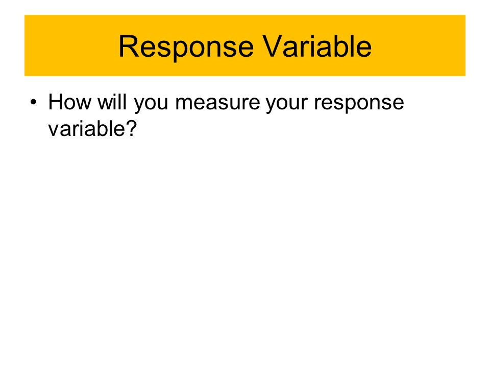 Response Variable How will you measure your response variable?
