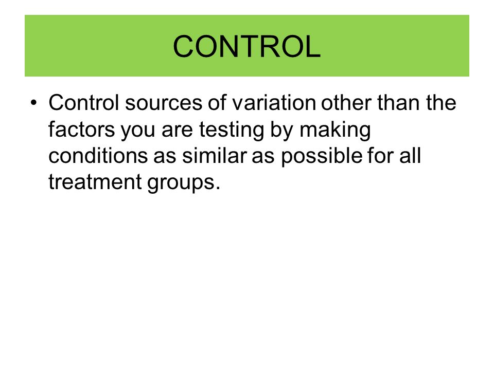 CONTROL Control sources of variation other than the factors you are testing by making conditions as similar as possible for all treatment groups.