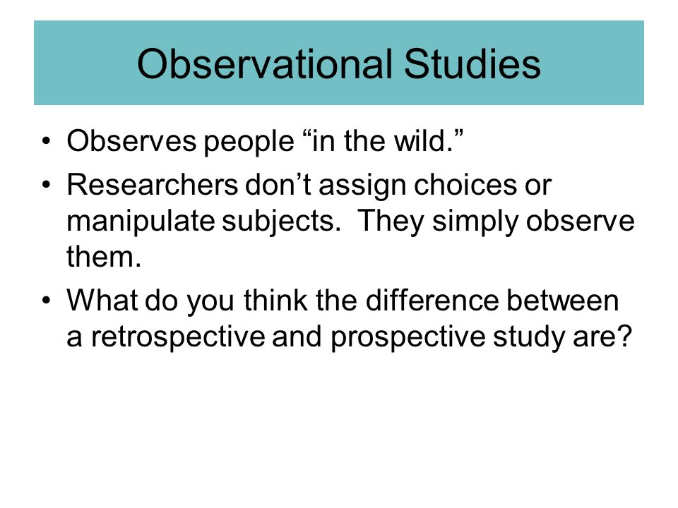 Observational Studies Observes people in the wild. Researchers dont assign choices or manipulate subjects. They simply observe them. What do you think