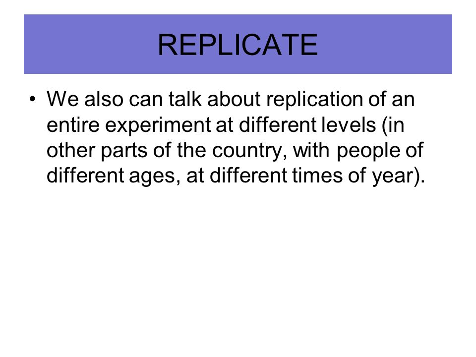 REPLICATE We also can talk about replication of an entire experiment at different levels (in other parts of the country, with people of different ages