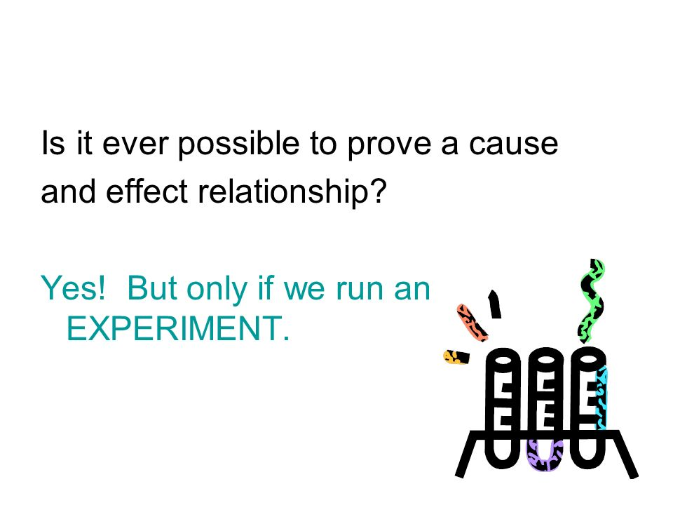 Is it ever possible to prove a cause and effect relationship? Yes! But only if we run an EXPERIMENT.
