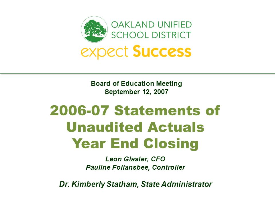 every student. every classroom. every day. 2006-07 Statements of Unaudited Actuals Year End Closing Leon Glaster, CFO Pauline Follansbee, Controller D