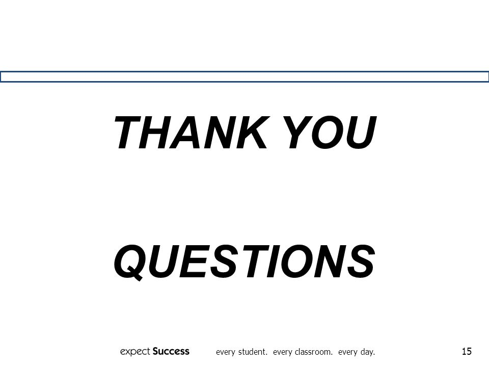 every student. every classroom. every day. 15 THANK YOU QUESTIONS
