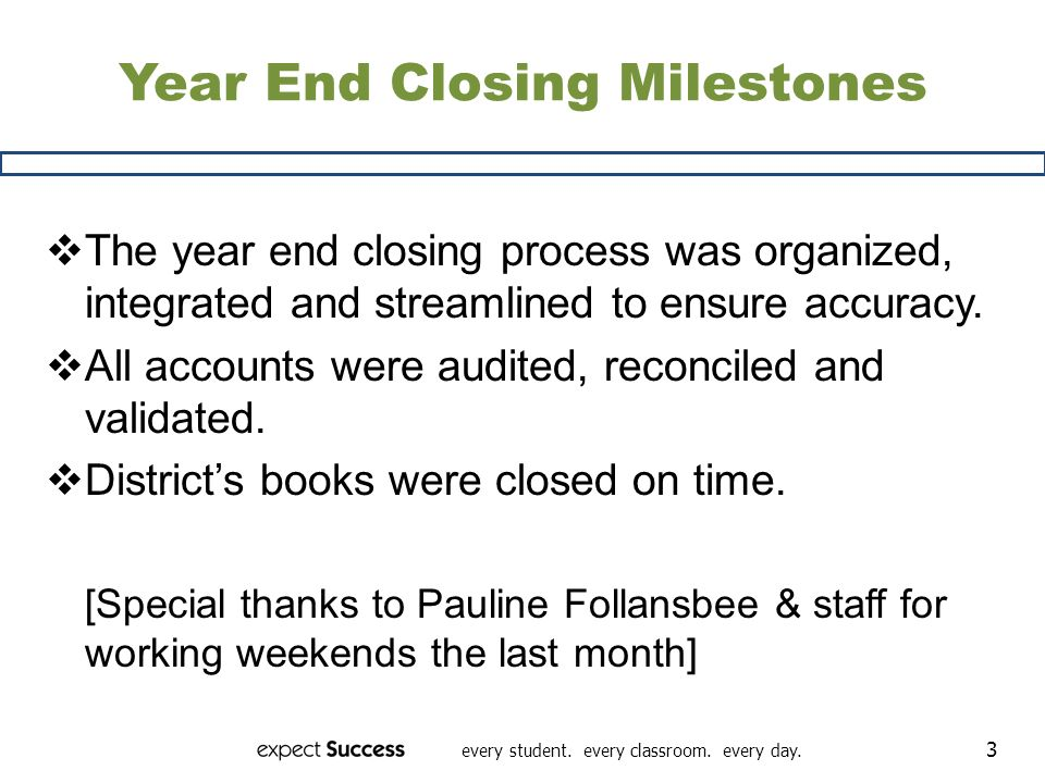 every student. every classroom. every day. 3 Year End Closing Milestones The year end closing process was organized, integrated and streamlined to ens