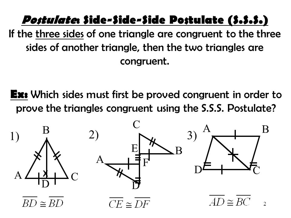 2 Postulate: Postulate: Side-Side-Side Postulate (S.S.S.) If the three sides of one triangle are congruent to the three sides of another triangle, the