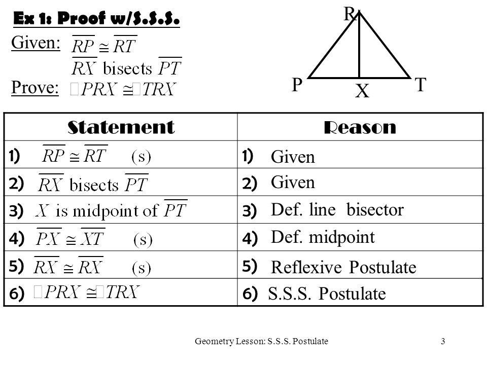 3Geometry Lesson: S.S.S. Postulate Ex 1: Proof w/S.S.S. StatementReason 1) 2) 3) 4) 5) 6) Given Def. line bisector Def. midpoint Reflexive Postulate S