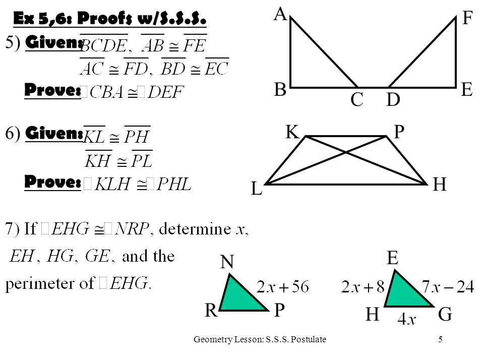 5Geometry Lesson: S.S.S. Postulate Ex 5,6: Proofs w/S.S.S. A F CD BE 5) Given: Prove: KP H L 6) Given: Prove: R N P E GH