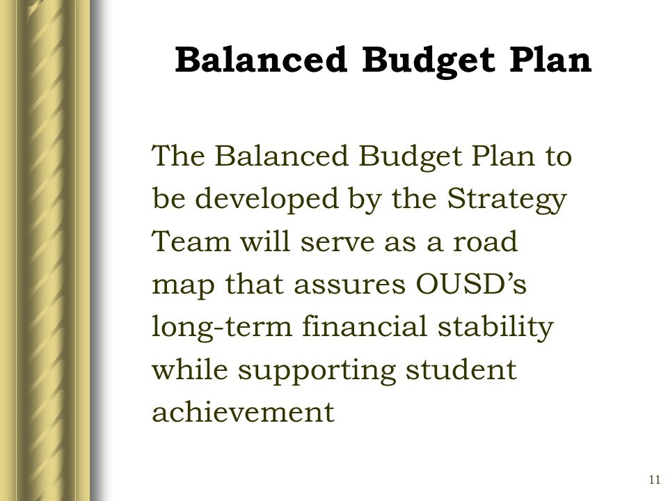 11 Balanced Budget Plan The Balanced Budget Plan to be developed by the Strategy Team will serve as a road map that assures OUSDs long-term financial stability while supporting student achievement