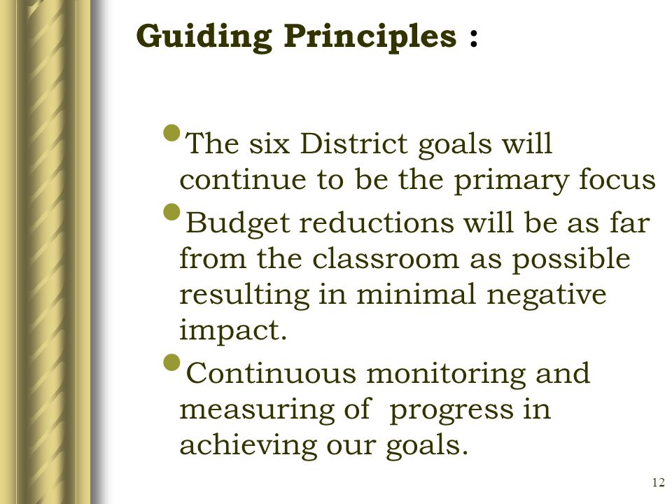 12 The six District goals will continue to be the primary focus Budget reductions will be as far from the classroom as possible resulting in minimal negative impact.
