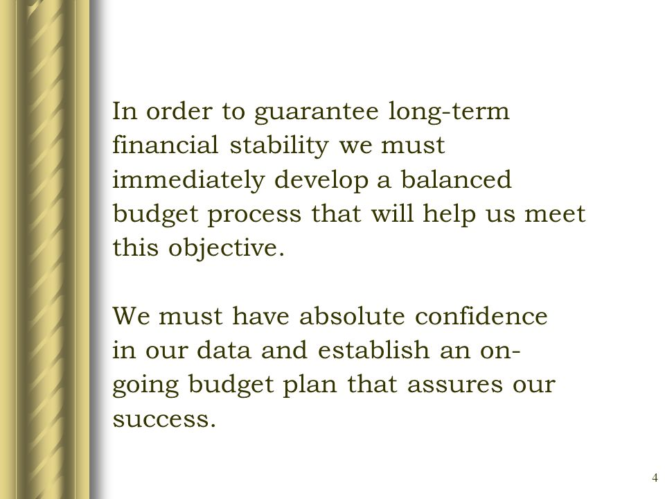 4 In order to guarantee long-term financial stability we must immediately develop a balanced budget process that will help us meet this objective.
