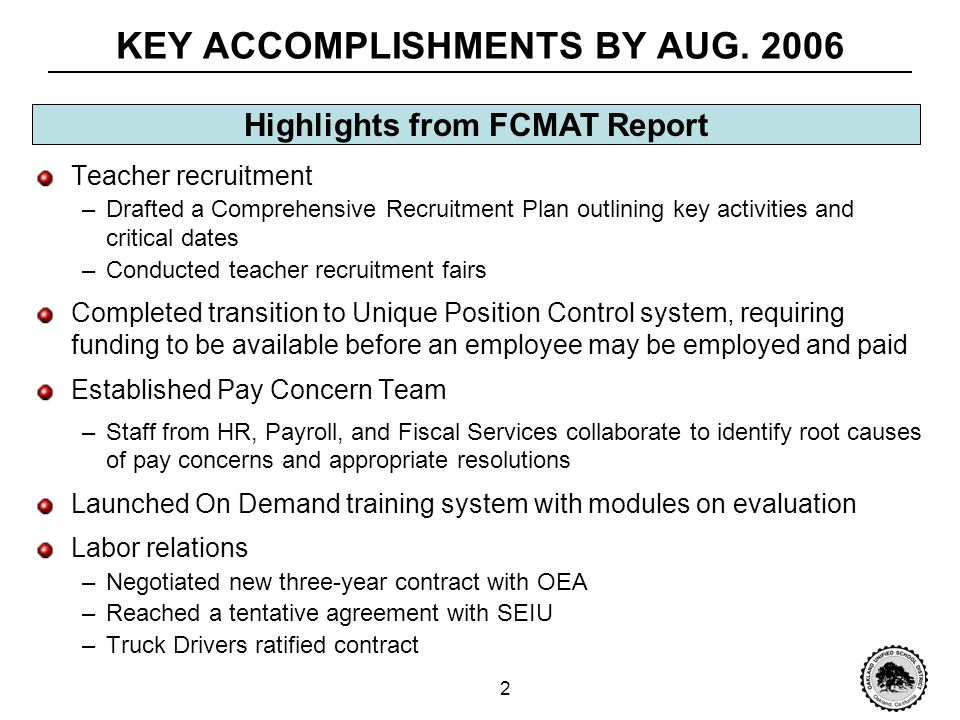 1 PERSONNEL MANAGEMENT: PROGRESS OVER TIME In the September 2006 FCMAT report, Personnel Management improved its score to 5.2, with 4 standards scoring below 4 Personnel Management: Overall FCMAT score progression 0.16 1.16 0.60 0.64 0.96 15 9540 Base score Improvement Legend No.