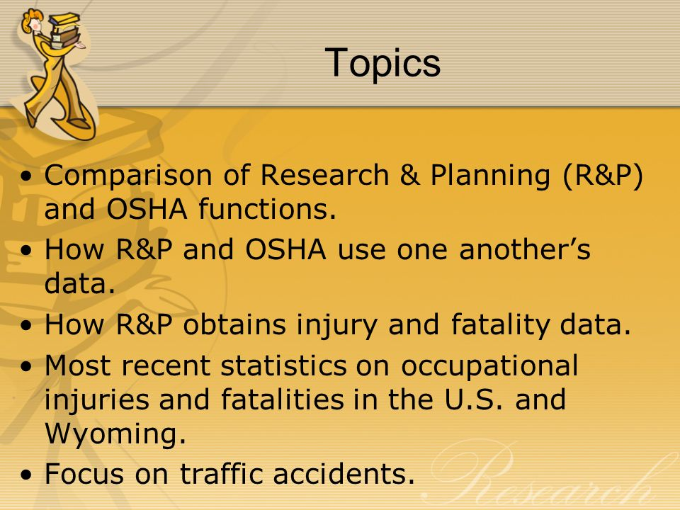 Topics Comparison of Research & Planning (R&P) and OSHA functions. How R&P and OSHA use one anothers data. How R&P obtains injury and fatality data. M