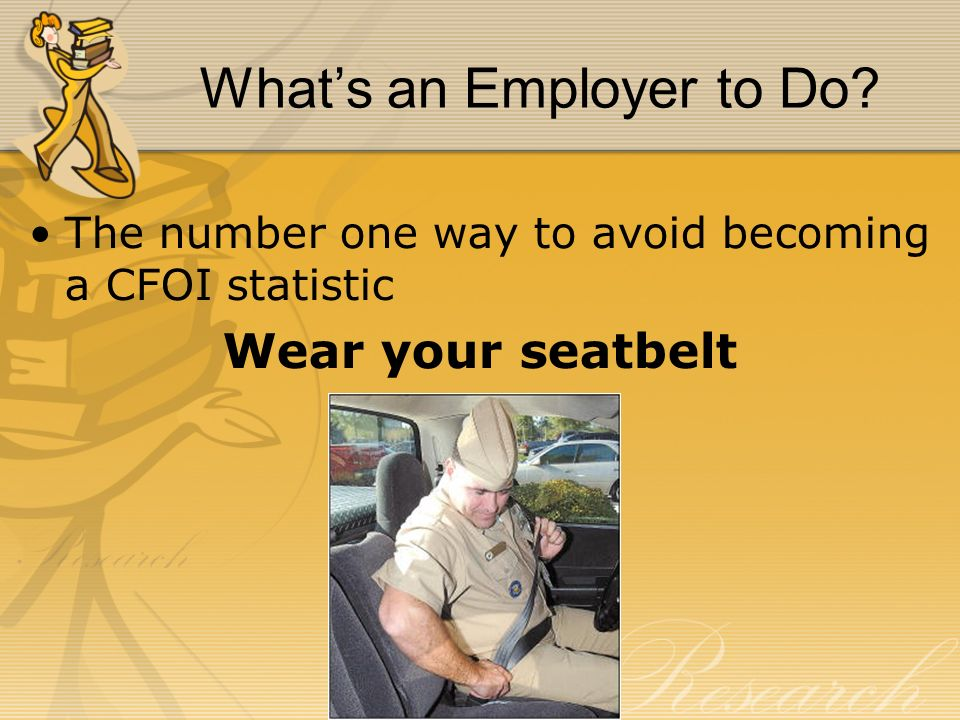 Whats an Employer to Do? The number one way to avoid becoming a CFOI statistic Wear your seatbelt