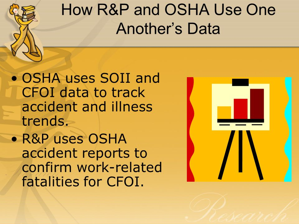 OSHA uses SOII and CFOI data to track accident and illness trends. R&P uses OSHA accident reports to confirm work-related fatalities for CFOI. How R&P
