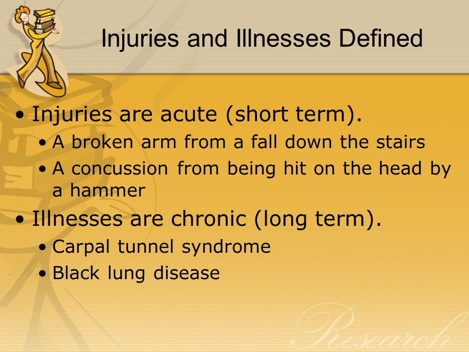 Injuries and Illnesses Defined Injuries are acute (short term). A broken arm from a fall down the stairs A concussion from being hit on the head by a