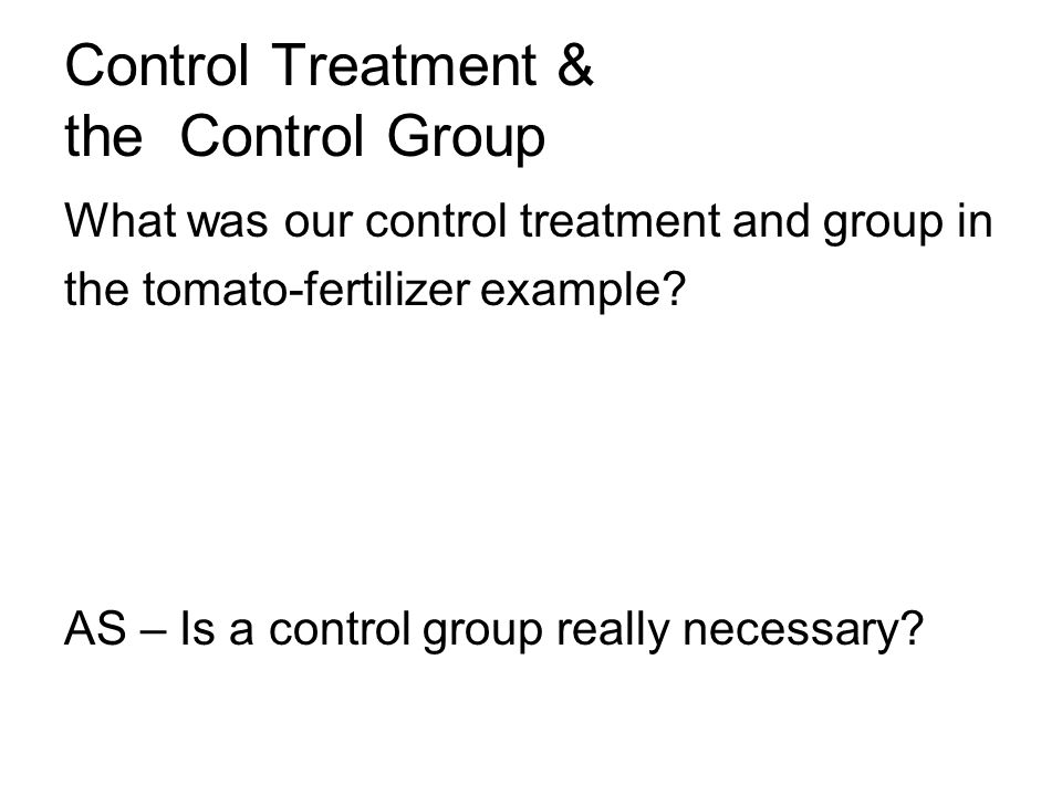 Control Treatment & the Control Group What was our control treatment and group in the tomato-fertilizer example.