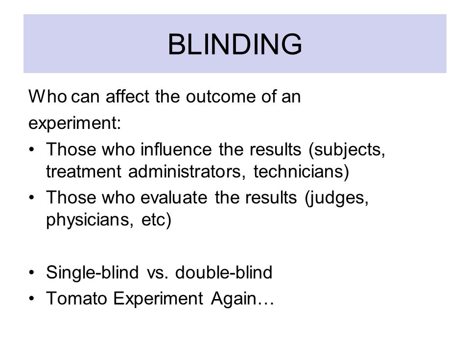 BLINDING Who can affect the outcome of an experiment: Those who influence the results (subjects, treatment administrators, technicians) Those who evaluate the results (judges, physicians, etc) Single-blind vs.