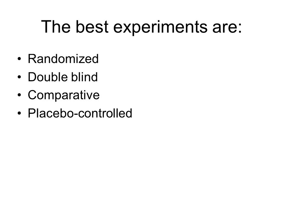 The best experiments are: Randomized Double blind Comparative Placebo-controlled