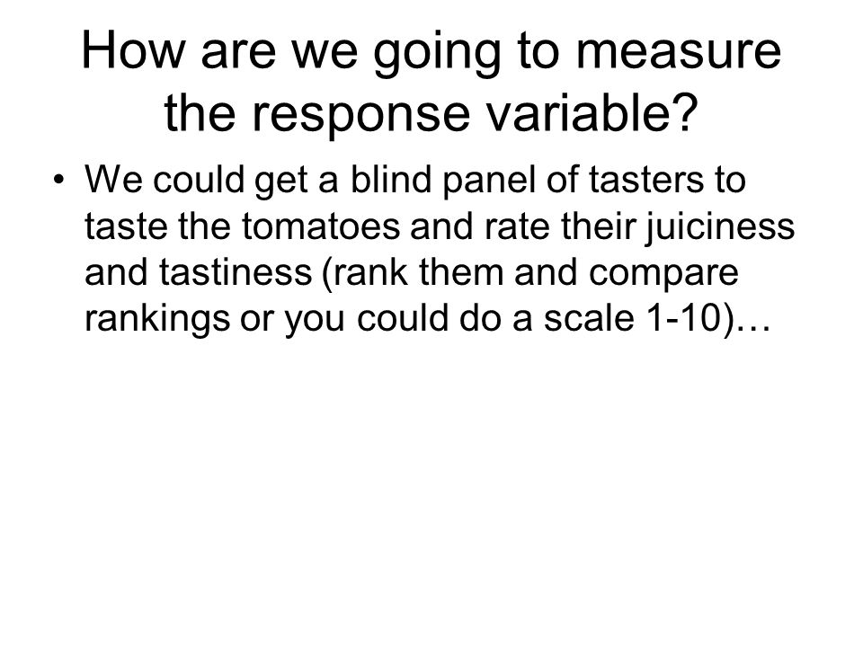 How are we going to measure the response variable? We could get a blind panel of tasters to taste the tomatoes and rate their juiciness and tastiness