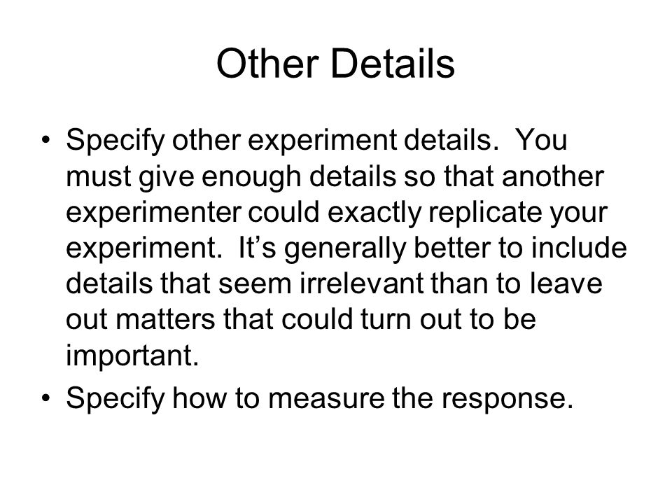 Other Details Specify other experiment details. You must give enough details so that another experimenter could exactly replicate your experiment. Its