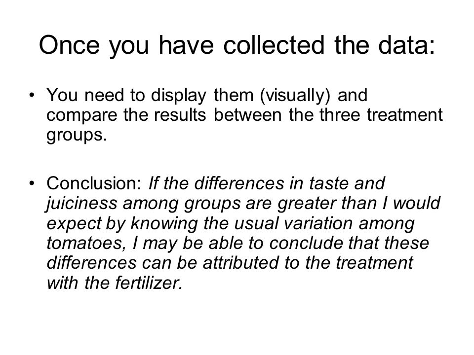 Once you have collected the data: You need to display them (visually) and compare the results between the three treatment groups.